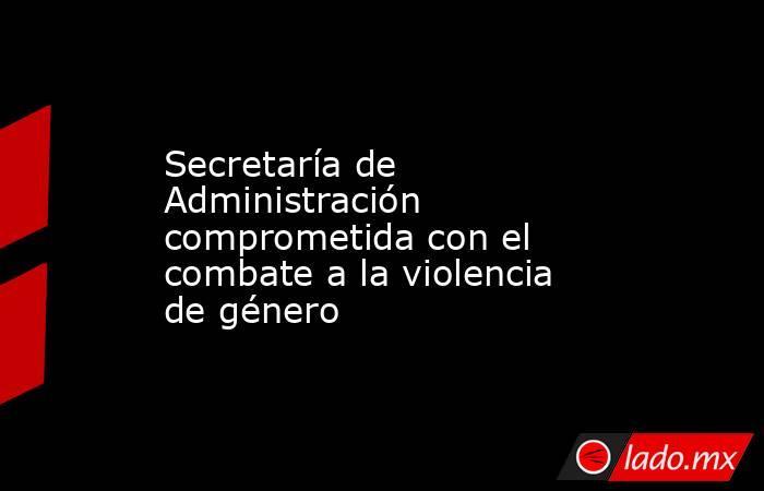 Secretaría de Administración comprometida con el combate a la violencia de género. Noticias en tiempo real