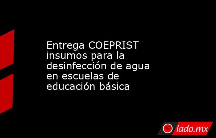Entrega COEPRIST insumos para la desinfección de agua en escuelas de educación básica. Noticias en tiempo real