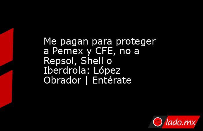 Me pagan para proteger a Pemex y CFE, no a Repsol, Shell o Iberdrola: López Obrador | Entérate. Noticias en tiempo real