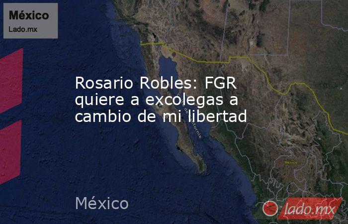 Rosario Robles: FGR quiere a excolegas a cambio de mi libertad. Noticias en tiempo real