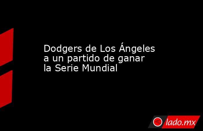 Dodgers de Los Ángeles a un partido de ganar la Serie Mundial. Noticias en tiempo real