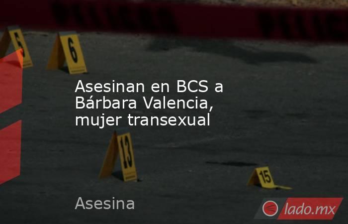 Asesinan en BCS a Bárbara Valencia, mujer transexual. Noticias en tiempo real