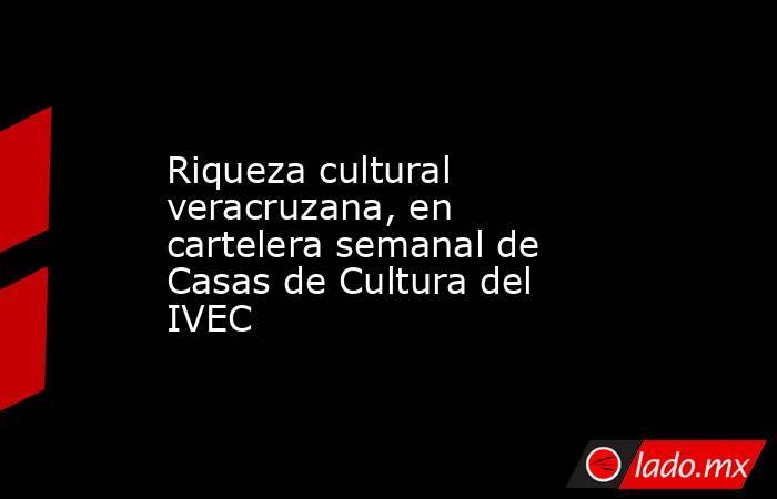 Riqueza cultural veracruzana, en cartelera semanal de Casas de Cultura del IVEC. Noticias en tiempo real