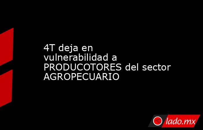 4T deja en vulnerabilidad a PRODUCOTORES del sector AGROPECUARIO. Noticias en tiempo real