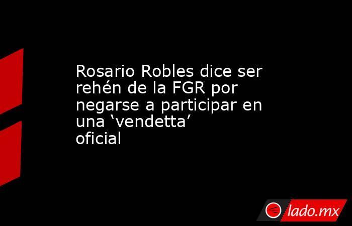 Rosario Robles dice ser rehén de la FGR por negarse a participar en una 'vendetta' oficial. Noticias en tiempo real