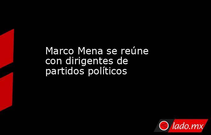 Marco Mena se reúne con dirigentes de partidos políticos. Noticias en tiempo real