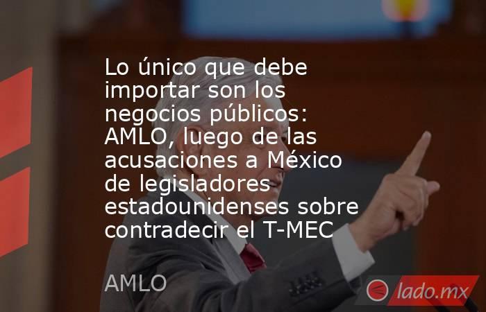 Lo único que debe importar son los negocios públicos: AMLO, luego de las acusaciones a México de legisladores estadounidenses sobre contradecir el T-MEC. Noticias en tiempo real
