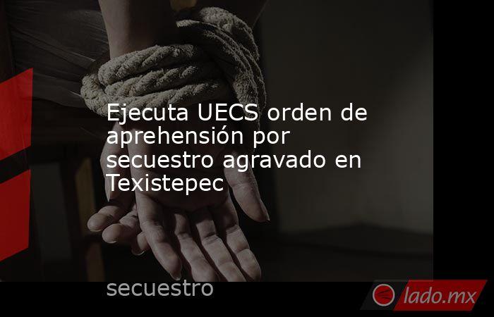 Ejecuta UECS orden de aprehensión por secuestro agravado en Texistepec. Noticias en tiempo real