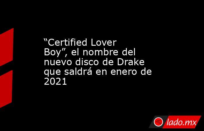 """""""Certified Lover Boy"""", el nombre del nuevo disco de Drake que saldrá en enero de 2021. Noticias en tiempo real"""