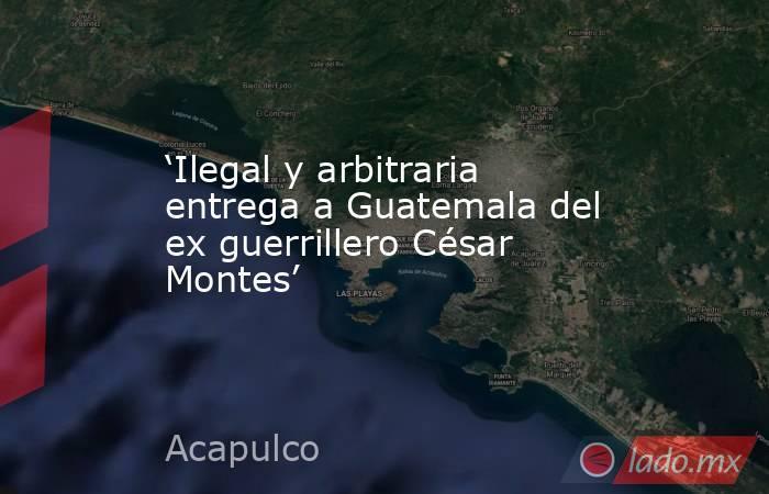 'Ilegal y arbitraria entrega a Guatemala del ex guerrillero César Montes'. Noticias en tiempo real