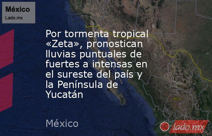 Por tormenta tropical «Zeta», pronostican lluvias puntuales de fuertes a intensas en el sureste del país y la Península de Yucatán. Noticias en tiempo real