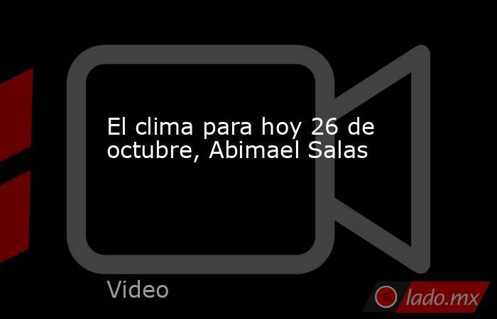 El clima para hoy 26 de octubre, Abimael Salas. Noticias en tiempo real