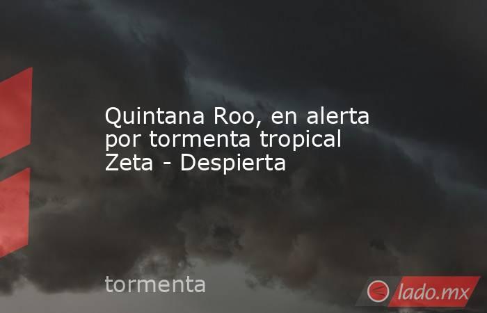 Quintana Roo, en alerta por tormenta tropical Zeta - Despierta. Noticias en tiempo real