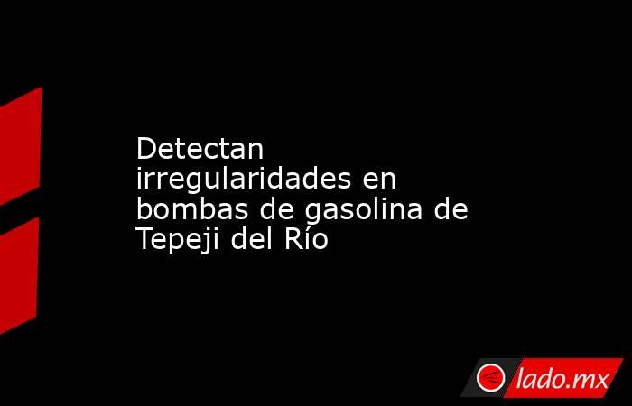 Detectan irregularidades en bombas de gasolina de Tepeji del Río. Noticias en tiempo real