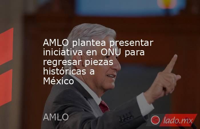AMLO plantea presentar iniciativa en ONU para regresar piezas históricas a México . Noticias en tiempo real