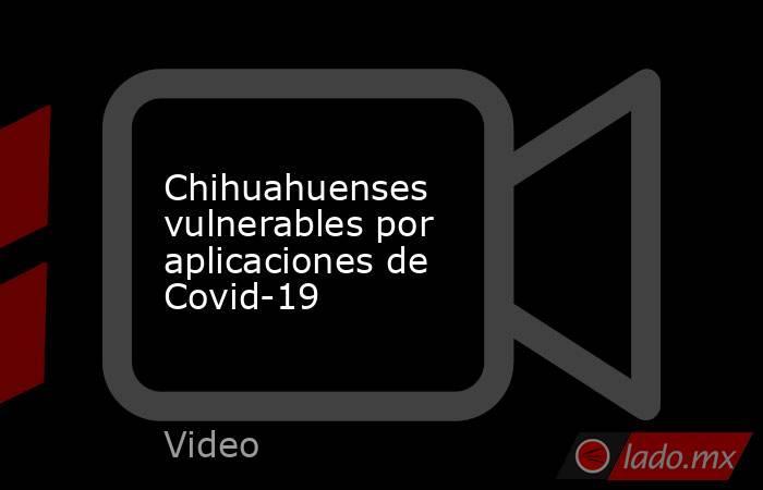 Chihuahuenses vulnerables por aplicaciones de Covid-19. Noticias en tiempo real