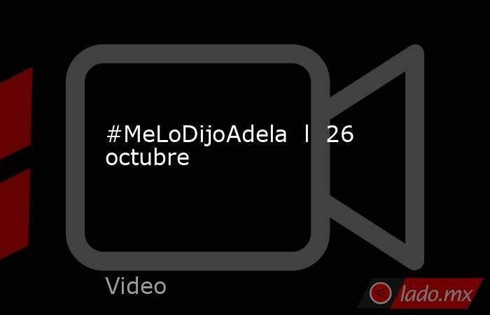 #MeLoDijoAdela  l  26 octubre. Noticias en tiempo real