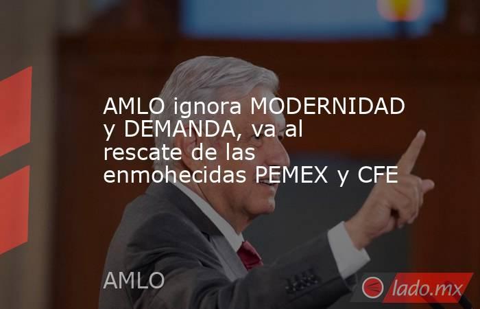 AMLO ignora MODERNIDAD y DEMANDA, va al rescate de las enmohecidas PEMEX y CFE. Noticias en tiempo real