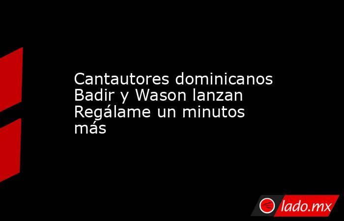 Cantautores dominicanos Badir y Wason lanzan Regálame un minutos más. Noticias en tiempo real