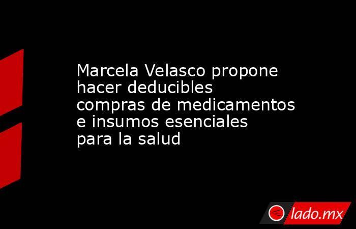 Marcela Velasco propone hacer deducibles compras de medicamentos e insumos esenciales para la salud. Noticias en tiempo real
