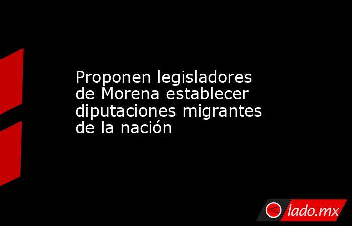 Proponen legisladores de Morena establecer diputaciones migrantes de la nación. Noticias en tiempo real