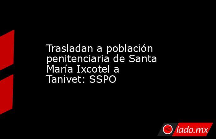 Trasladan a población penitenciaria de Santa María Ixcotel a Tanivet: SSPO. Noticias en tiempo real