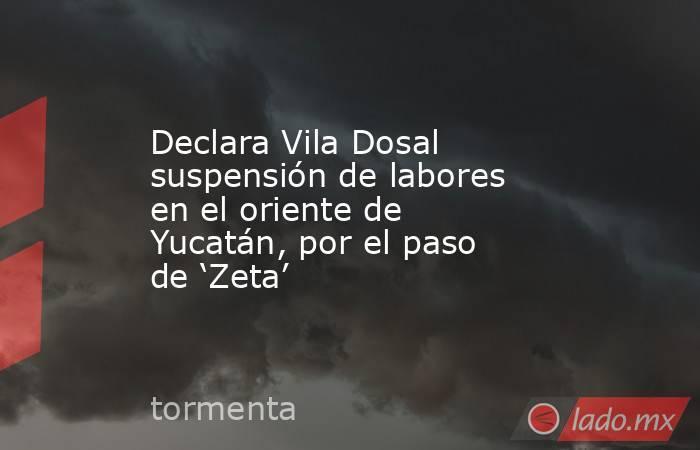 Declara Vila Dosal suspensión de labores en el oriente de Yucatán, por el paso de 'Zeta'. Noticias en tiempo real