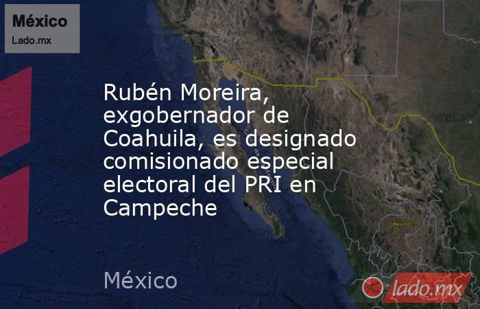 Rubén Moreira, exgobernador de Coahuila, es designado comisionado especial electoral del PRI en Campeche. Noticias en tiempo real