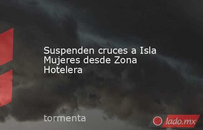 Suspenden cruces a Isla Mujeres desde Zona Hotelera. Noticias en tiempo real