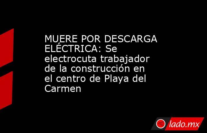 MUERE POR DESCARGA ELÉCTRICA: Se electrocuta trabajador de la construcción en el centro de Playa del Carmen. Noticias en tiempo real