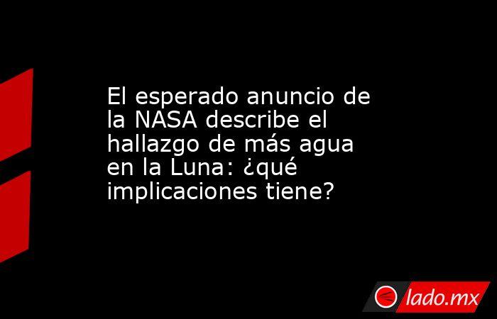El esperado anuncio de la NASA describe el hallazgo de más agua en la Luna: ¿qué implicaciones tiene?. Noticias en tiempo real