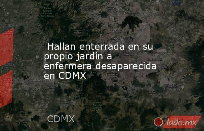 Hallan enterrada en su propio jardín a enfermera desaparecida en CDMX. Noticias en tiempo real