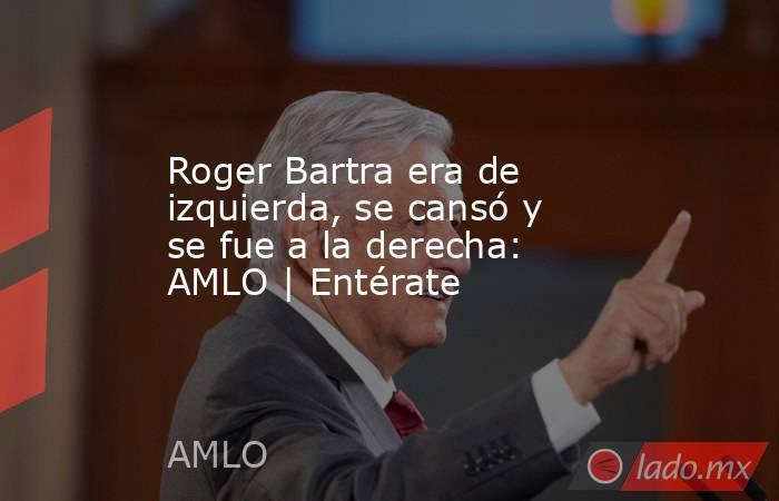 Roger Bartra era de izquierda, se cansó y se fue a la derecha: AMLO | Entérate. Noticias en tiempo real
