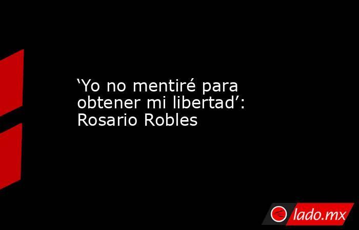 'Yo no mentiré para obtener mi libertad': Rosario Robles. Noticias en tiempo real