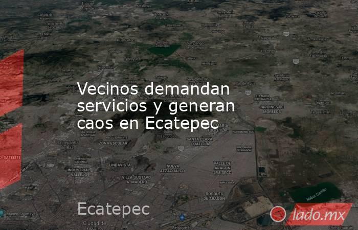 Vecinos demandan servicios y generan caos en Ecatepec. Noticias en tiempo real