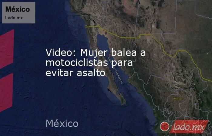 Video: Mujer balea a motociclistas para evitar asalto. Noticias en tiempo real