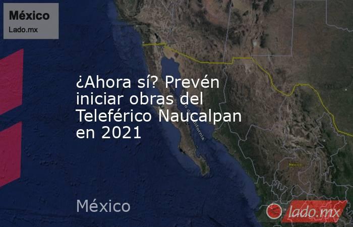 ¿Ahora sí? Prevén iniciar obras del Teleférico Naucalpan en 2021. Noticias en tiempo real