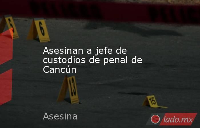 Asesinan a jefe de custodios de penal de Cancún. Noticias en tiempo real
