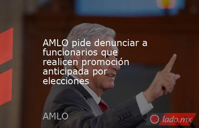 AMLO pide denunciar a funcionarios que realicen promoción anticipada por elecciones. Noticias en tiempo real