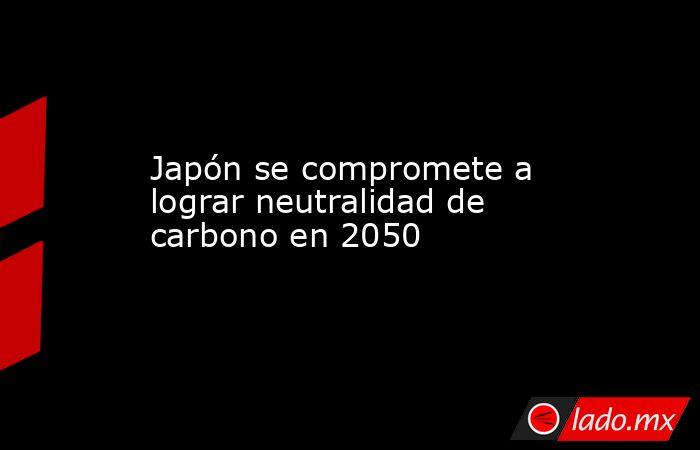 Japón se compromete a lograr neutralidad de carbono en 2050. Noticias en tiempo real