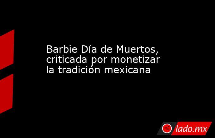 Barbie Día de Muertos, criticada por monetizar la tradición mexicana. Noticias en tiempo real