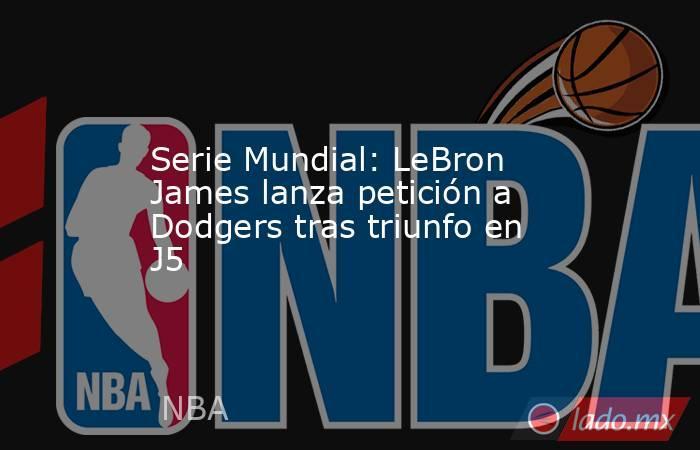 Serie Mundial: LeBron James lanza petición a Dodgers tras triunfo en J5. Noticias en tiempo real