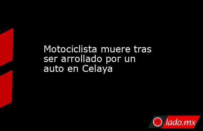Motociclista muere tras ser arrollado por un auto en Celaya. Noticias en tiempo real