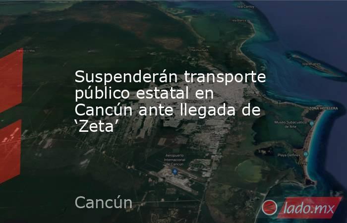 Suspenderán transporte público estatal en Cancún ante llegada de 'Zeta'. Noticias en tiempo real