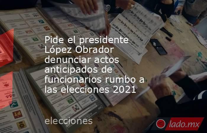 Pide el presidente López Obrador denunciar actos anticipados de funcionarios rumbo a las elecciones 2021. Noticias en tiempo real
