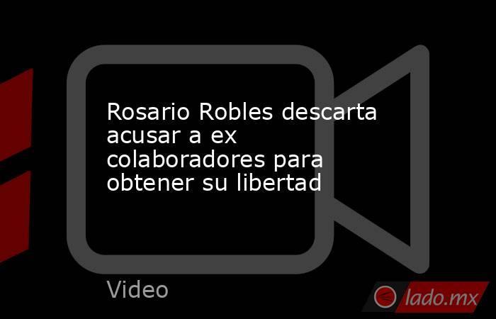 Rosario Robles descarta acusar a ex colaboradores para obtener su libertad. Noticias en tiempo real