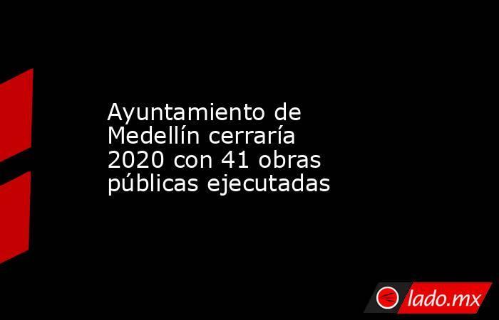 Ayuntamiento de Medellín cerraría 2020 con 41 obras públicas ejecutadas. Noticias en tiempo real