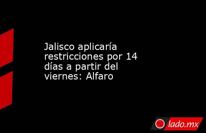 Jalisco aplicaría restricciones por 14 días a partir del viernes: Alfaro. Noticias en tiempo real