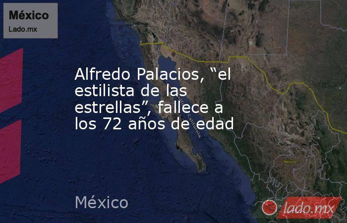 """Alfredo Palacios, """"el estilista de las estrellas"""", fallece a los 72 años de edad. Noticias en tiempo real"""
