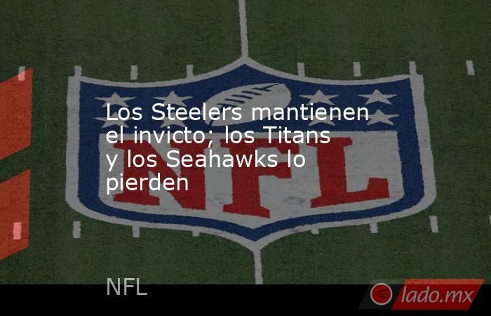 Los Steelers mantienen el invicto; los Titans y los Seahawks lo pierden. Noticias en tiempo real
